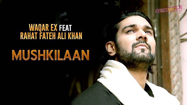 MUSHKILAAN LYRICS – Waqar EX Ft. Rahat Fateh Ali Khan
